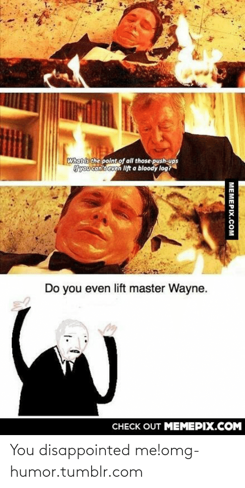 Even Lift: What is the point of all those push-ups  Uyou canit even lift a bloody log?  Do you even lift master Wayne.  CНЕCK OUT MЕМЕРIХ.COM  MEMEPIX.COM You disappointed me!omg-humor.tumblr.com
