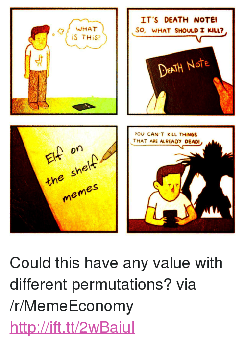 """Death Note: WHAT  iS THiS?  IT'S DEATH NOTE!  SO, WHAT SHOULD I KİLL?  DEATH Note  YOU CAN T KiLL THINGS  THAT ARE ALREADY DEAD!  on  she  em  the  es <p>Could this have any value with different permutations? via /r/MemeEconomy <a href=""""http://ift.tt/2wBaiuI"""">http://ift.tt/2wBaiuI</a></p>"""