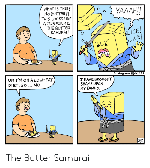 Samurai: WHAT IS THIS?  No BUTTER?I  THIS LOOKS LIKE  A JOB FORME,  THE BUTTER  SAMURAI!  LICE  ICE!  UM I'M ON A LOW- FAT  DIET, SO... NO  HAVE BROUGHT  SHAME UPON  My FAMILY. The Butter Samurai