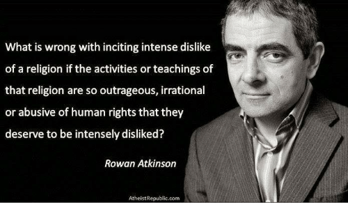 Rowan Atkinson: What is wrong with inciting intense dislike  of a religion if the activities or teachings of  that religion are so outrageous, irrational  or abusive of human rights that they  deserve to be intensely disliked?  Rowan Atkinson  Atheist Republic.com