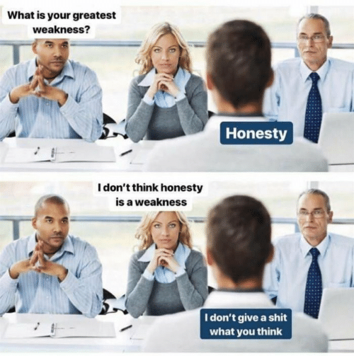 i-dont-think: What is your greatest  weakness?  Honesty  I don't think honesty  is a weakness  I don't give a shit  what you think