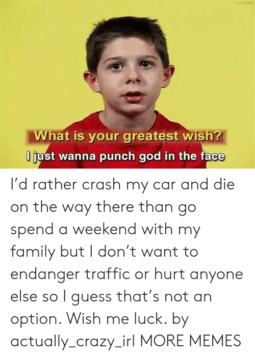 Crazy, Dank, and Family: What is your greatest wish?  liust wanna punch qod in the face I'd rather crash my car and die on the way there than go spend a weekend with my family but I don't want to endanger traffic or hurt anyone else so I guess that's not an option. Wish me luck. by actually_crazy_irl MORE MEMES