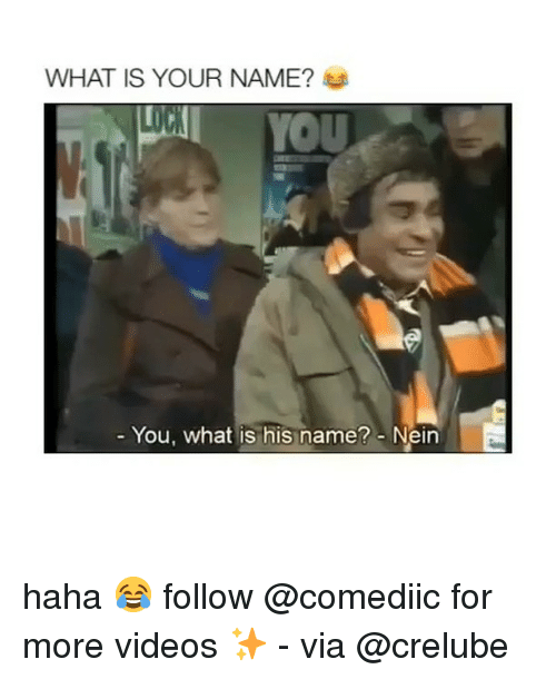 Memes, Videos, and What Is: WHAT IS YOUR NAME?  YOU  You, what is his name? Neirn haha 😂 follow @comediic for more videos ✨ - via @crelube