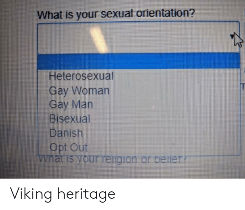 danish: What is your sexual orientation?  Heterosexual  Gay Woman  Gay Man  Bisexual  Danish  Opt Out  wnat is your reigion or beineTY Viking heritage