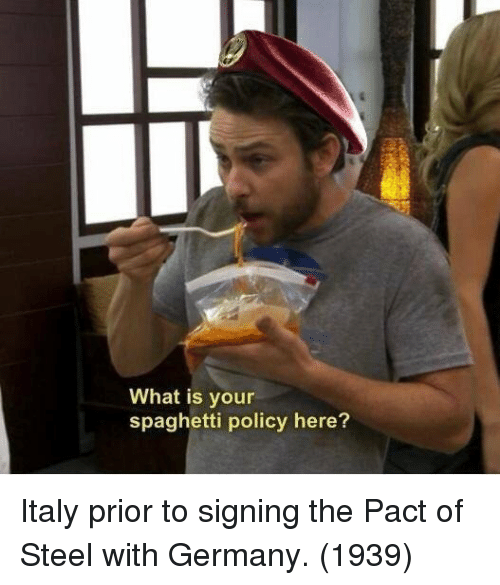 Germany, Spaghetti, and What Is: What is your  spaghetti policy here? Italy prior to signing the Pact of Steel with Germany. (1939)