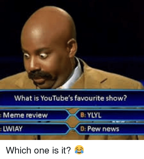 Meme, News, and What Is: What is YouTube's favourite show?  : Meme review  B: YLYL  LWIAY  D: Pew news
