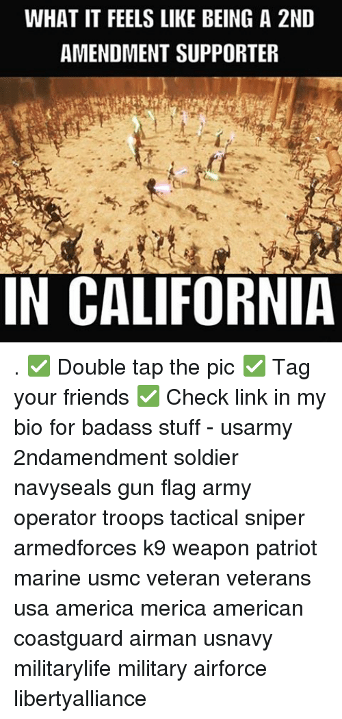 amends: WHAT IT FEELS LIKE BEING A 2ND  AMENDMENT SUPPORTER  IN CALIFORNIA . ✅ Double tap the pic ✅ Tag your friends ✅ Check link in my bio for badass stuff - usarmy 2ndamendment soldier navyseals gun flag army operator troops tactical sniper armedforces k9 weapon patriot marine usmc veteran veterans usa america merica american coastguard airman usnavy militarylife military airforce libertyalliance