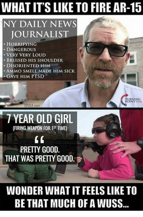 disoriented: WHAT IT'S LIKE TO FIRE AR-15  NY DAILY NEWS  JOURNALIST  HORRIFYING  DANGEROUS  VERY VERY LOUD  BRUISED HIS SHOULDER  DISORIENTED HIM  AMMO SMELL MADE HIM SICK  GAVE HIM PTSD  TURNING  USA  TPUSA com  7 YEAR OLD GIRL  PRETTY GOOD  THAT WAS PRETTY GOOD  WONDER WHATIT FEELS LIKE TO  BE THAT MUCH OF A WUSS