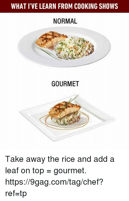 9gag, Dank, and Chef: WHAT I'VE LEARN FROM COOKING SHOWS  NORMAL  GOURMET Take away the rice and add a leaf on top = gourmet. https://9gag.com/tag/chef?ref=tp
