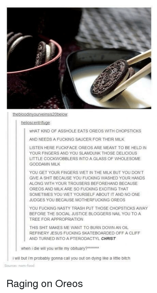 Bitch, Fucking, and Jesus: WHAT KIND OF ASSHOLE EATS OREOS WITH CHOPSTICKS  AND NEEDS A FUCKING SAUCER FOR THEIR MILK  LISTEN HERE FUCKFACE OREOS ARE MEANT TO BE HELD IN  YOUR FINGERS AND YOU SLAMDUNK THOSE DELICIOUS  LITTLE COCKWOBBLERS INTO A GLASS OF WHOLESOME  GODDAMN MILK  YOU GET YOUR FINGERS WET IN THE MILK BUT YOU DONT  GIVE A SHIT BECAUSE YOU FUCKING WASHED YOUR HANDS  ALONG WITH YOUR TROUSERS BEFOREHAND BECAUSE  OREOS AND MILK ARE SO FUCKING EXCITING THAT  SOMETIMES YOU WET YOURSELF ABOUT IT AND NO ONE  JUDGES YOU BECAUSE MOTHERFUCKING OREOS  YOU FUCKING NASTY TRASH PUT THOSE CHOPSTICKS AWAY  BEFORE THE SOCIAL JUSTICE BLOGGERS NAIL YOU TO A  TREE FOR APPROPRIATION  THIS SHIT MAKES ME WANT TO BURN DOWN AN OIL  REFINERY JESUS FUCKING SKATEBOARDED OFF A CLIFF  AND TURNED INTO A PTERODACTYL CHRIST  when i die will you wnite my obiuAA  i will but im probably gonna call you out on dying like a little bitch  Source: nom Raging on Oreos