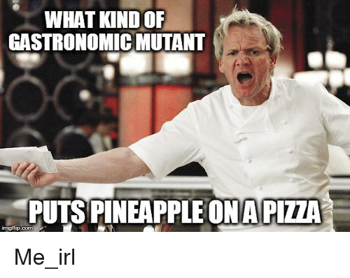 Pineapple, Irl, and Me IRL: WHAT KIND OF  GASTRONOMIC MUTANT  PUTS PINEAPPLE ONAPIZZA  imgflip.corn