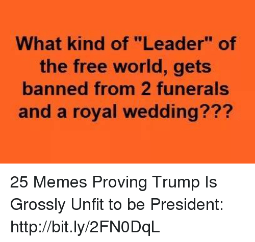 """Memes, Free, and Http: What kind of """"Leader"""" of  the free world, gets  banned from 2 funerals  and a royal wedding??? 25 Memes Proving Trump Is Grossly Unfit to be President: http://bit.ly/2FN0DqL"""
