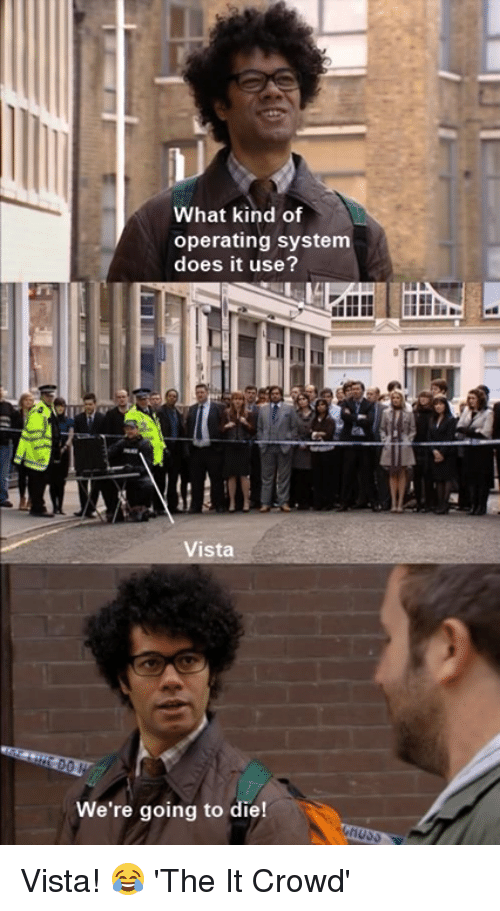 operating system: What kind of  operating system  does it use?  Vista  We're going to die! Vista! 😂  'The It Crowd'