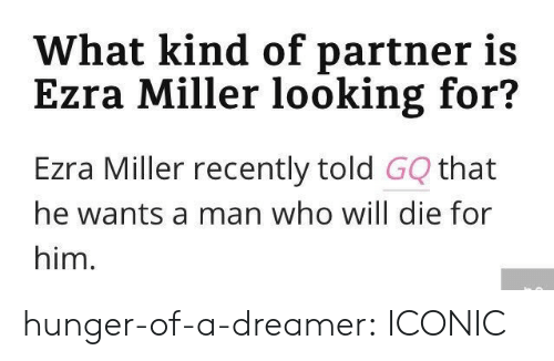 ezra: What kind of partner is  Ezra Miller looking for?  Ezra Miller recently told GQ that  he wants a man who will die for  him. hunger-of-a-dreamer:  ICONIC