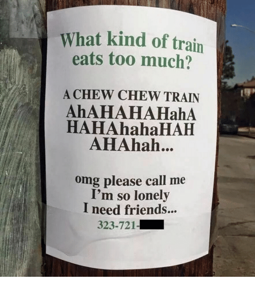 Ahahah: What kind of train  eats too much?  A CHEW CHEW TRAIN  AhAHAHAHahA  HAHAhahaHAH  AHAhah...  omg please call me  I'm so lonely  I need friends...  323-721-