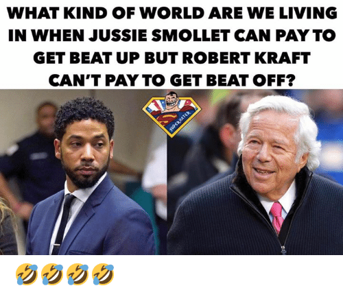robert kraft: WHAT KIND OF WORLD ARE WE LIVING  IN WHEN JUSSIE SMOLLET CAN PAY TO  GET BEAT UP BUT ROBERT KRAFT  CAN'T PAY TO GET BEAT OFF? 🤣🤣🤣🤣