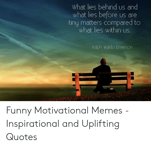 Uplifting Quotes: What lies behind us and  what lies before  tiny matters compared to  what lies within us.  US are  Ralph Waldo Emerson Funny Motivational Memes - Inspirational and Uplifting Quotes
