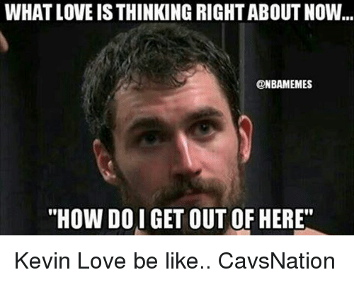 "Be Like, Kevin Love, and Love: WHAT LOVE IS THINKING RIGHT ABOUT NOW  ONBAMEMES  ""HOW DOI GET OUT OF HERE"" Kevin Love be like.. CavsNation"