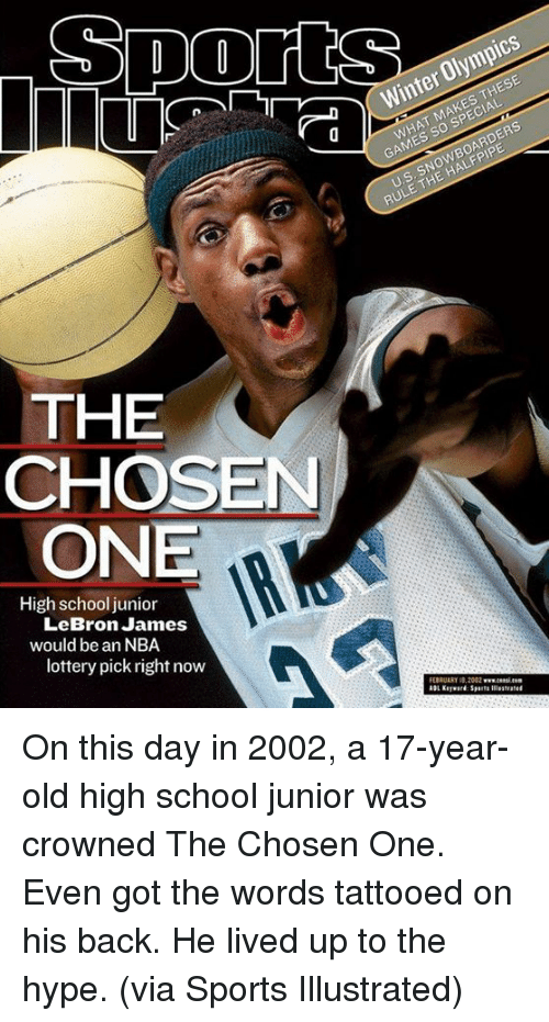 Hype, LeBron James, and Lottery: WHAT MAKES THESE  GAMES SO SPECIAL  a Winter Olympics  US. SNOWBOARDERS  RULE THE HALFPIPE  THE  CHOSEN  ONE  High school junior  LeBron James  would be an NBA  lottery pick right now  EBRUARY B, On this day in 2002, a 17-year-old high school junior was crowned The Chosen One.  Even got the words tattooed on his back.  He lived up to the hype.  (via Sports Illustrated)