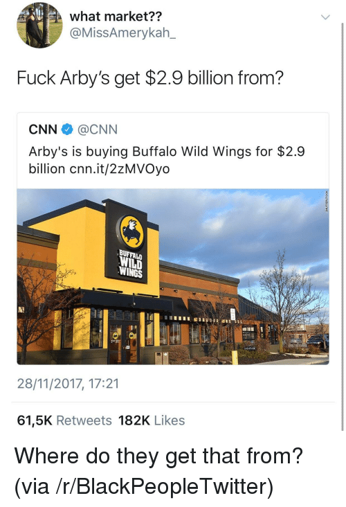 buffalo wild wings: what market??  @MissAmerykah_  Fuck Arby's get $2.9 billion from?  CNN @CNN  Arby's is buying Buffalo Wild Wings for $2.9  billion cnn.it/2zMVOyo  BUFFALO  WILD  WINGS  28/11/2017, 17:21  61,5K Retweets 182K Likes <p>Where do they get that from? (via /r/BlackPeopleTwitter)</p>
