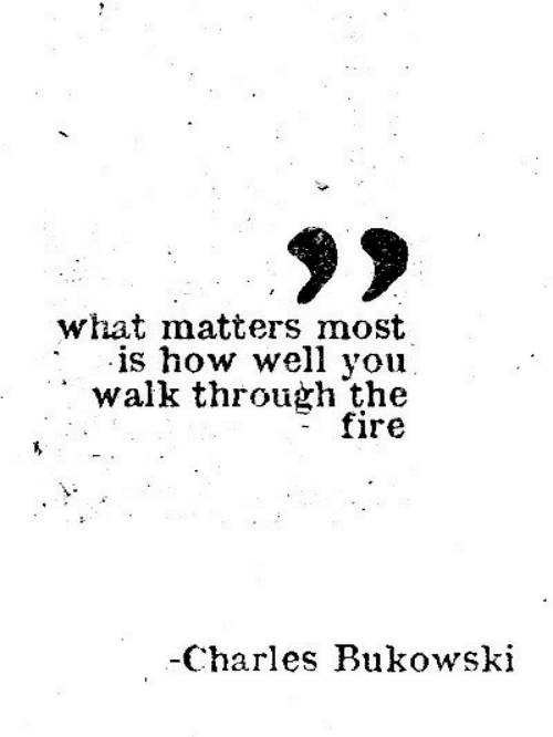 Fire, Charles Bukowski, and How: what matters most  is how well you  walk through the  fire  -Charles Bukowski