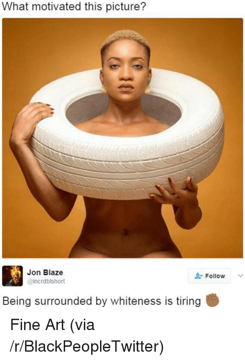 Blackpeopletwitter, Blaze, and Art: What motivated this picture?  Jon Blaze  @incrdblshort  Follow  Being surrounded by whiteness is tiring <p>Fine Art (via /r/BlackPeopleTwitter)</p>