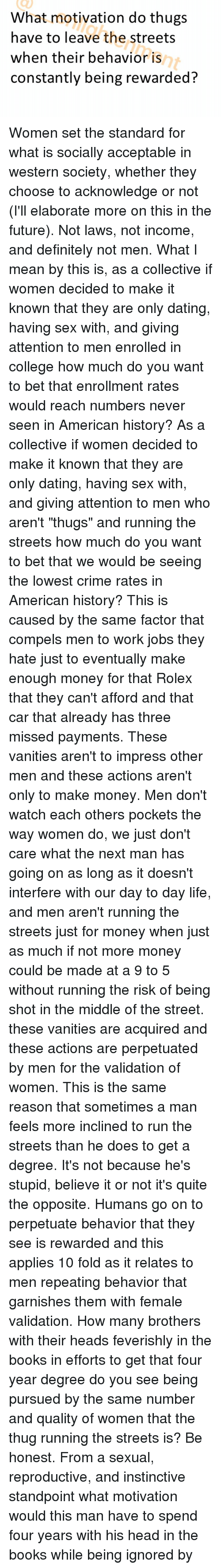 """Applie: What motivation do thugs  have to leave the streets  when their behavior is  constantly being rewarded Women set the standard for what is socially acceptable in western society, whether they choose to acknowledge or not (I'll elaborate more on this in the future). Not laws, not income, and definitely not men. What I mean by this is, as a collective if women decided to make it known that they are only dating, having sex with, and giving attention to men enrolled in college how much do you want to bet that enrollment rates would reach numbers never seen in American history? As a collective if women decided to make it known that they are only dating, having sex with, and giving attention to men who aren't """"thugs"""" and running the streets how much do you want to bet that we would be seeing the lowest crime rates in American history? This is caused by the same factor that compels men to work jobs they hate just to eventually make enough money for that Rolex that they can't afford and that car that already has three missed payments. These vanities aren't to impress other men and these actions aren't only to make money. Men don't watch each others pockets the way women do, we just don't care what the next man has going on as long as it doesn't interfere with our day to day life, and men aren't running the streets just for money when just as much if not more money could be made at a 9 to 5 without running the risk of being shot in the middle of the street. these vanities are acquired and these actions are perpetuated by men for the validation of women. This is the same reason that sometimes a man feels more inclined to run the streets than he does to get a degree. It's not because he's stupid, believe it or not it's quite the opposite. Humans go on to perpetuate behavior that they see is rewarded and this applies 10 fold as it relates to men repeating behavior that garnishes them with female validation. How many brothers with their heads feverishly in the books in ef"""