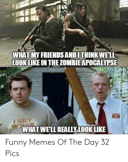 zombie apocalypse: WHAT MY FRIENDS ANDITHINKWELL  LOOK LIKE IN THE ZOMBIE APOCALYPSE-  WHATWELL REALIYLOOK LIKE Funny Memes Of The Day 32 Pics
