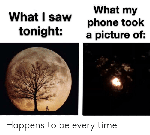 Phone, Saw, and Time: What my  phone took  a picture of:  What I saw  tonight: Happens to be every time