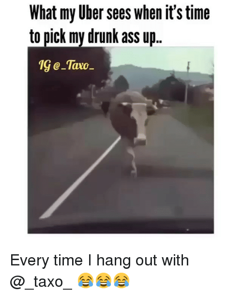 Ass, Drunk, and Memes: What my Uber sees when it's time  to pick my drunk ass u  1G@_тахо Every time I hang out with @_taxo_ 😂😂😂