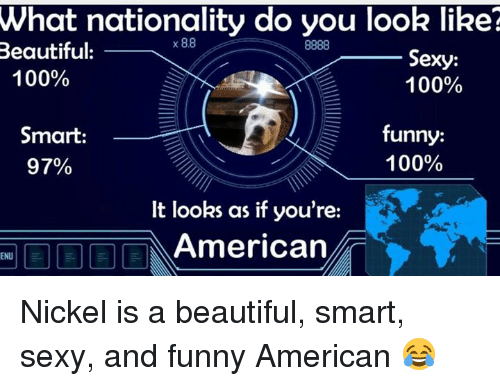 sexy and funny: What nationality do you look like?  x 88  8888  Beautiful:  Sexy:  100%  100%  funny:  Smart:  100%  97%  It looks as if you're:  American  ENU Nickel is a beautiful, smart, sexy, and funny American 😂