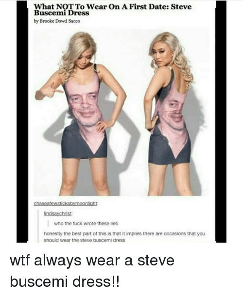 Memes, Steve Buscemi, and Wtf: What NOT To Wear On A First Date: Steve  Buscemi Dress  by Brooke Dowd Sacco  chaseafewsticksbymoonlight  indsaychrist  who the fuck wrote these lies  honestly the best part of this is that it implies there are occasions that you  should wear the steve buscemi dress wtf always wear a steve buscemi dress!!
