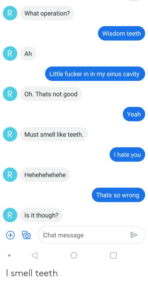 Smell, Yeah, and Chat: What operation?  Wisdom teeth  Ah  Little fucker in in my sinus cavity  Oh. Thats not good  Yeah  R  Must smell like teeth  I hate you  Hehehehehehe  Thats so wrong  R  Is it though?  Chat message  (+)  RR  R  R  R I smell teeth
