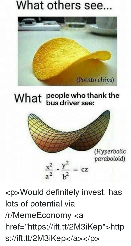 """Definitely, Potato, and Invest: What others see.  (Potato chips)  people who thank the  bus driver see:  What  (Hyperbolic  paraboloid)  -CZ  2  2 <p>Would definitely invest, has lots of potential via /r/MemeEconomy <a href=""""https://ift.tt/2M3iKep"""">https://ift.tt/2M3iKep</a></p>"""
