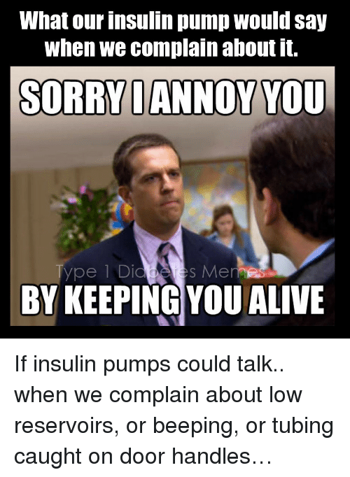 insulin pump: What our insulin pump would say  when we complain about it.  SORRYDANNOY YOU  ype 1 Di  s Memes  BY KEEPING YOU ALIVE <p><span>If insulin pumps could talk.. when we complain about low reservoirs, or beeping, or tubing caught on door handles&hellip; </span></p>