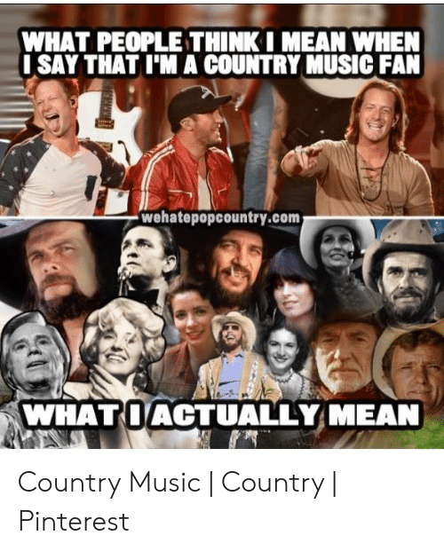 Country Music Memes: WHAT PEOPLE THINKI MEAN WHEN  ISAY THAT I'MA COUNTRY MUSIC FAN  wehatepopcountry.com  WHATOACTUALLY MEAN Country Music | Country | Pinterest