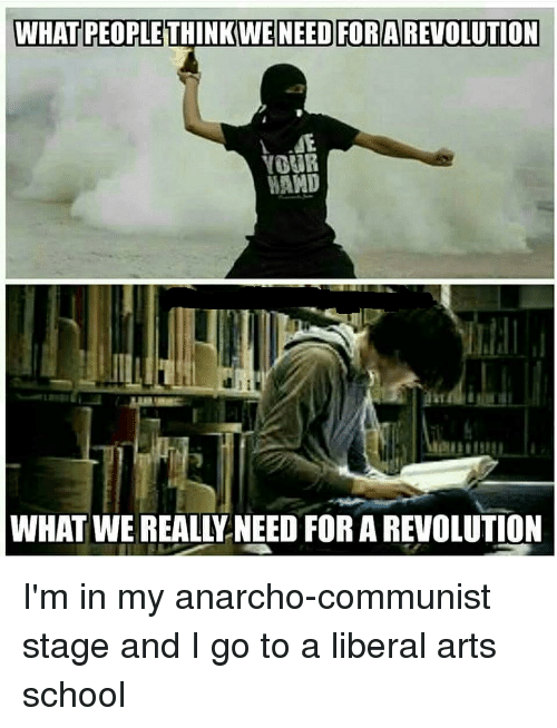 School, Revolution, and Anarchist: WHAT PEOPLE THINKWE NEED FOR A REVOLUTION  MAMD  WHAT WE REALLLNEED FOR A REVOLUTION I'm in my anarcho-communist stage and I go to a liberal arts school