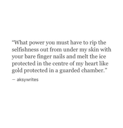 """Selfishness: """"What power you must have to rip the  selfishness out from under my skin with  your bare finger nails and melt the ice  protected in the centre of my heart like  gold protected in a guarded chamber.""""  95  aksywrites"""