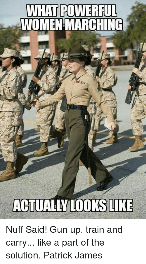nuff said: WHAT POWERFUL  WOMEN MARCHING  ACTUALLY LOOKS LIKE Nuff Said!  Gun up, train and carry... like a part of the solution. Patrick James