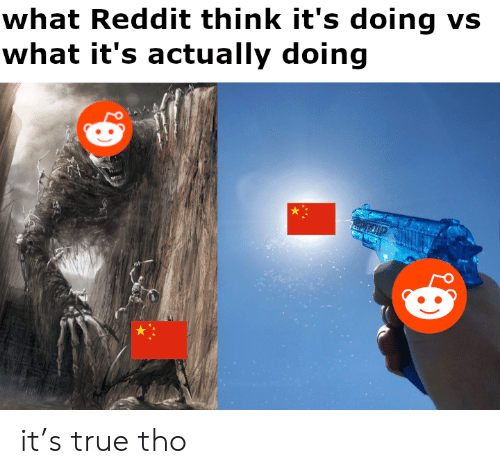 Reddit, True, and Think: what Reddit think it's doing vs  what it's actually doing it's true tho