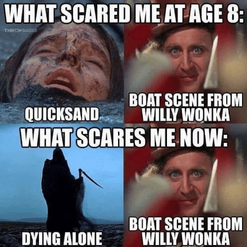 Being Alone, Willy Wonka, and Boat: WHAT SCARED ME AT AGE 8  BOAT SCENE FROM  QUICKSANDWILLY WONKA  WHAT SCARES ME NOW  BOAT SCENE FROM  WILLY WONKA  DYING ALONE