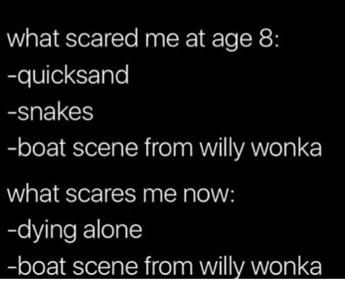 quicksand: what scared me at age 8:  -quicksand  -snakes  -boat scene from willy wonka  what scares me now:  -dying alone  -boat scene from willy wonka