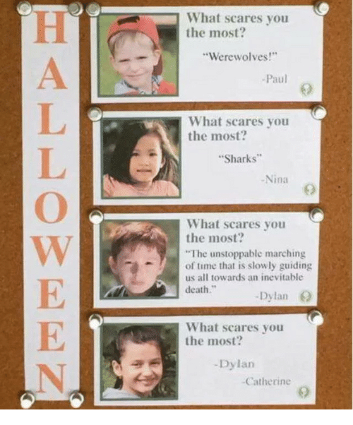 """catherine: What scares you  the most?  Werewolves!  Paul  What scares you  the most  Sharks  -Nina  What scares you  the most?  The unstoppable marching  of time that is slowly guiding  us all towards an inevitable  death.""""  Dylan O  What scares you  the most?  -Dylan  Catherine"""
