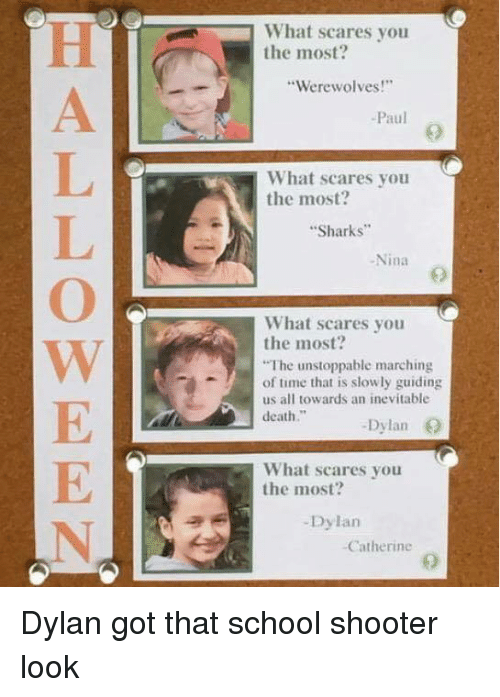 """School Shooter: What scares you  the most?  Werewolves!  -Paul  What scares you  the most?  Sharks  -Nina  9  What scares you  the most?  The unstoppable marching  of time that is slowly guiding  us all towards an inevitable  death.""""  Dylan O  What scares you  the most?  -Dylan  Catherine   Dylan got that school shooter look"""