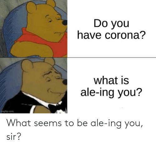 You Sir: What seems to be ale-ing you, sir?