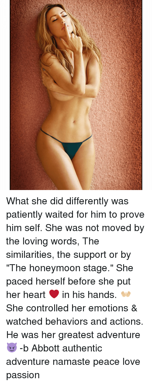 """abbott: What she did differently was patiently waited for him to prove him self. She was not moved by the loving words, The similarities, the support or by """"The honeymoon stage."""" She paced herself before she put her heart ❤️ in his hands. 👐🏼 She controlled her emotions & watched behaviors and actions. He was her greatest adventure 😈 -b Abbott authentic adventure namaste peace love passion"""