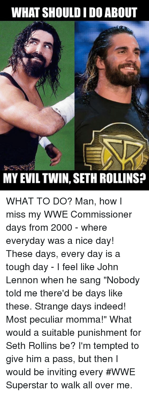 """Evil Twin: WHAT SHOULD IDO ABOUT  MY EVIL TWIN, SETH ROLLINSP WHAT TO DO?  Man, how I miss my WWE Commissioner days from 2000 - where everyday was a nice day! These days, every day is a tough day - I feel like John Lennon when he sang """"Nobody told me there'd be days like these. Strange days indeed! Most peculiar momma!"""" What would a suitable punishment for Seth Rollins be? I'm tempted to give him a pass, but then I would be inviting every #WWE Superstar to walk all over me."""