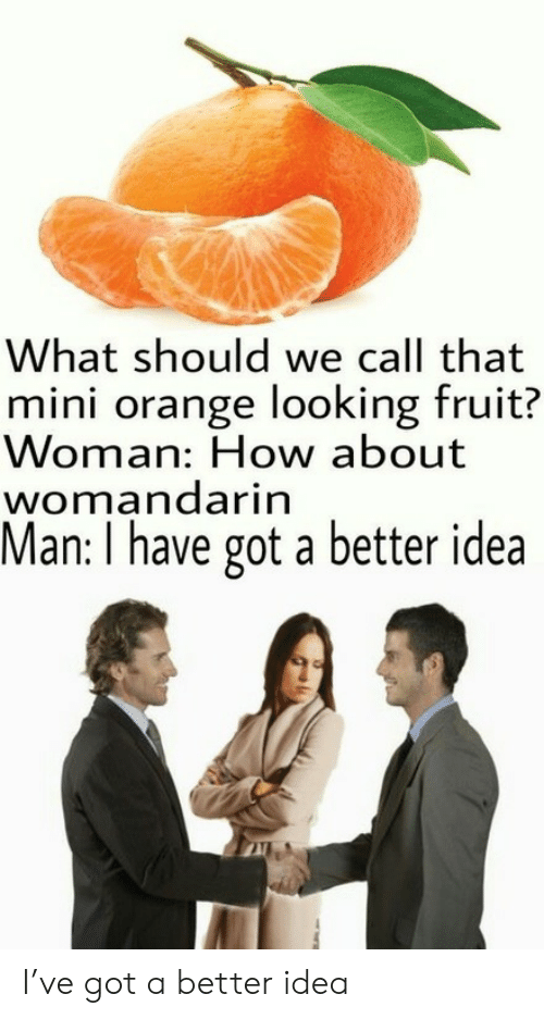 Have Got: What should we call that  mini orange looking fruit?  Woman: How about  womandarin  Man: I have got a better idea I've got a better idea