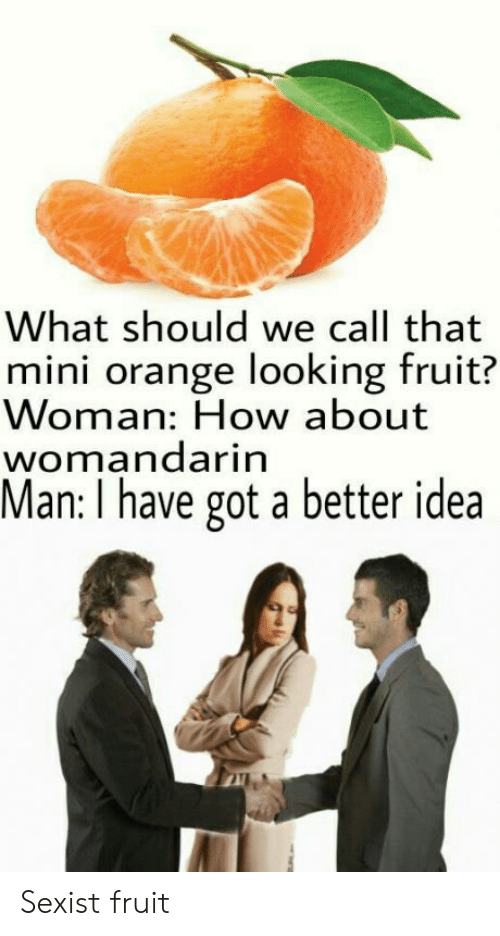 Have Got: What should we call that  mini orange looking fruit?  Woman: How about  womandarin  Man: I have got a better idea Sexist fruit