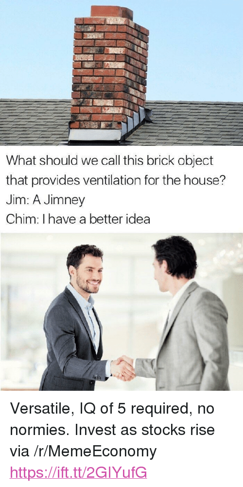 """Better Idea: What should we call this brick object  that provides ventilation for the house?  Jim: A Jimney  Chim: I have a better idea <p>Versatile, IQ of 5 required, no normies. Invest as stocks rise via /r/MemeEconomy <a href=""""https://ift.tt/2GIYufG"""">https://ift.tt/2GIYufG</a></p>"""